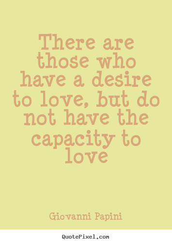 Love quotes - There are those who have a desire to love, but do not have the capacity..