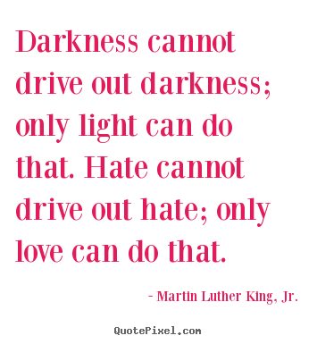 Darkness cannot drive out darkness; only light can do that... Martin Luther King, Jr. best love quote