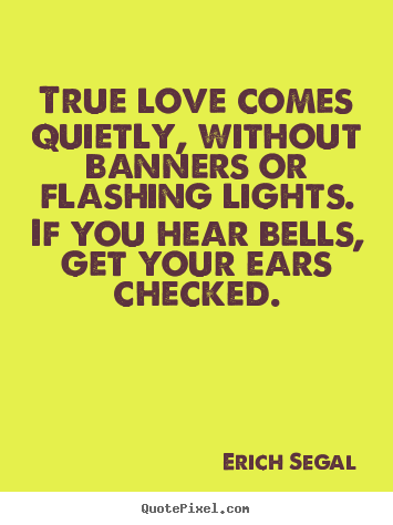 Customize picture quote about love - True love comes quietly, without banners or flashing..