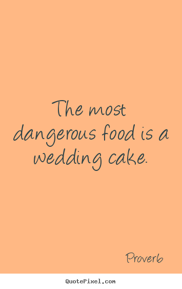 Quote about love - The most dangerous food is a wedding cake.