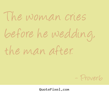 Create picture quotes about love - The woman cries before he wedding, the man after.