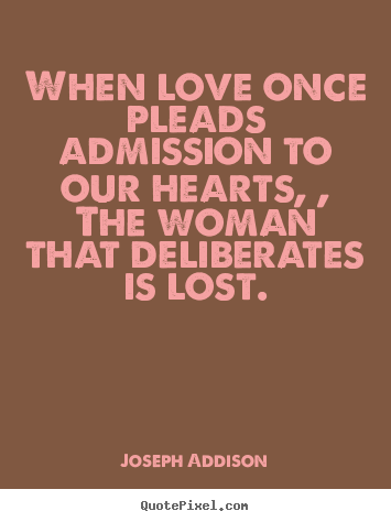 When love once pleads admission to our hearts, ,.. Joseph Addison  love quotes