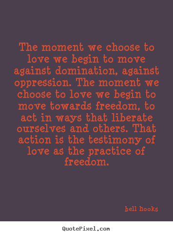 The moment we choose to love we begin to move against domination,.. Bell Hooks  love quotes