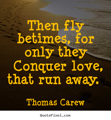 Thomas Carew picture sayings - Then fly betimes, for only they conquer love, that.. - Love quote
