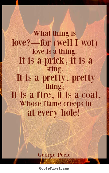 Love quote - What thing is love?—for (well i wot) love..