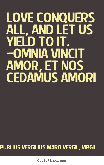 Love quotes - Love conquers all, and let us yield to it. —omnia vincit..
