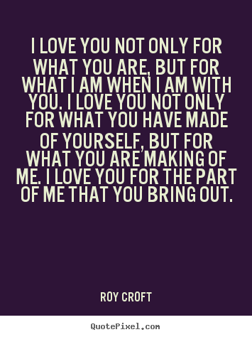 I love you not only for what you are, but.. Roy Croft popular love quotes
