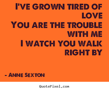 Love quote - I've grown tired of loveyou are the trouble with mei watch you walk..