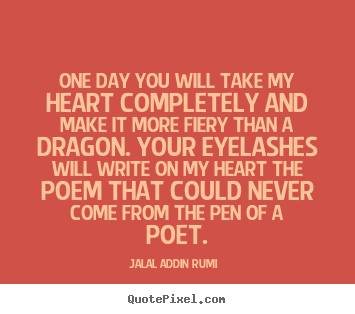 One day you will take my heart completely and make it more fiery.. Jalal Ad-Din Rumi famous love quotes