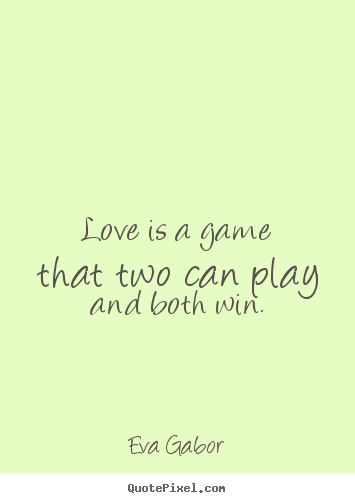 Quote about love - Love is a game that two can play and both win.