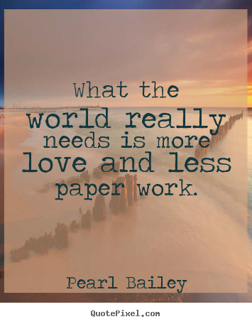 Quotes about love - What the world really needs is more love and less paper work.