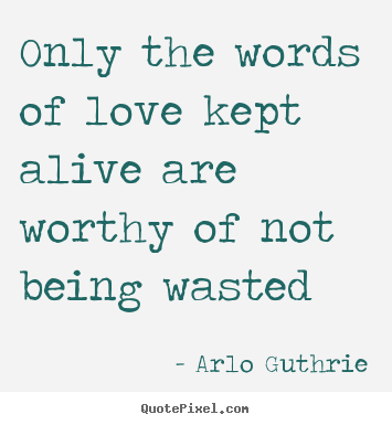 Arlo Guthrie picture quotes - Only the words of love kept alive are worthy.. - Love quotes