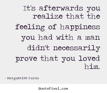 Marguerite Duras picture quotes - It's afterwards you realize that the feeling of happiness you had with.. - Love quotes