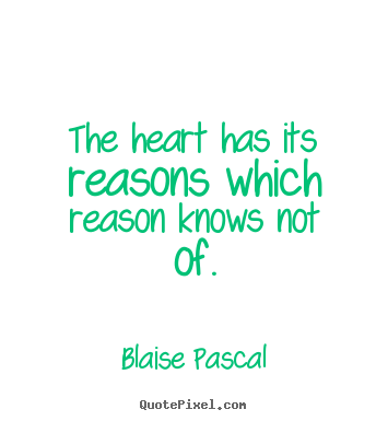 The heart has its reasons which reason knows not of. Blaise Pascal  love quote