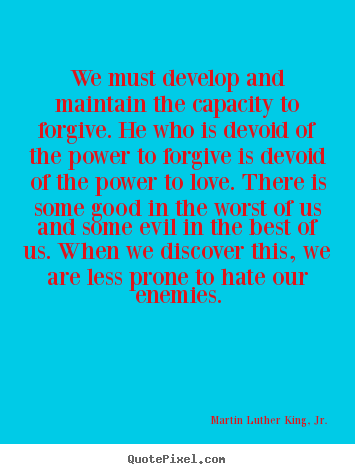 Love quotes - We must develop and maintain the capacity to forgive...