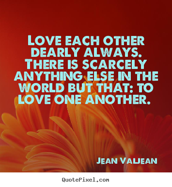 Love each other dearly always. there is scarcely anything else in the.. Jean Valjean popular love quotes