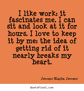 Love quotes - I like work: it fascinates me. i can sit and look at it for hours...
