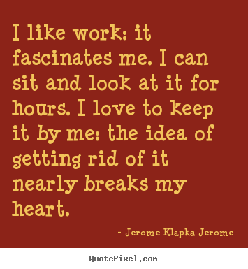 I like work: it fascinates me. i can sit.. Jerome Klapka Jerome top love quotes
