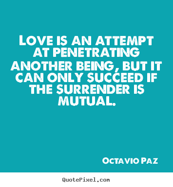 Quote about love - Love is an attempt at penetrating another being, but it can only..