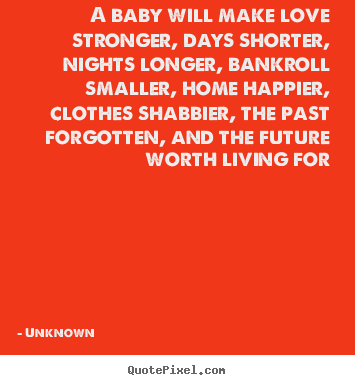 Unknown photo quotes - A baby will make love stronger, days shorter, nights longer, bankroll.. - Love quotes