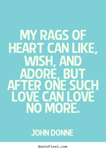 Love quotes - My rags of heart can like, wish, and adore, but after one such love can..