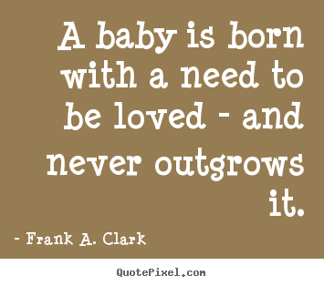 A baby is born with a need to be loved - and never outgrows it. Frank A. Clark  love quote