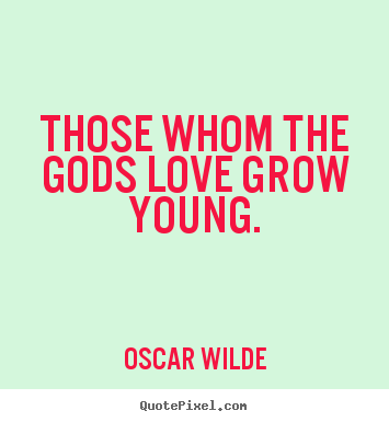 Those whom the gods love grow young. Oscar Wilde best love quote