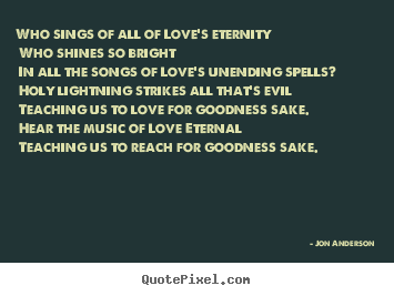Jon Anderson picture quotes - Who sings of all of love's eternity who shines so bright.. - Love quotes