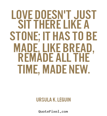 Love quotes - Love doesn't just sit there like a stone; it has to be made,..