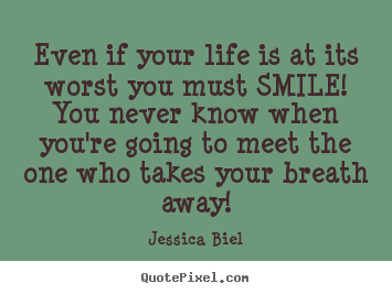 Quotes about love - Even if your life is at its worst you must smile! you never know when..