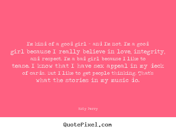 Love quotes - I'm kind of a good girl - and i'm not. i'm a good girl..