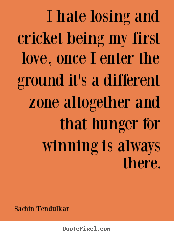 I hate losing and cricket being my first love,.. Sachin Tendulkar good love quote