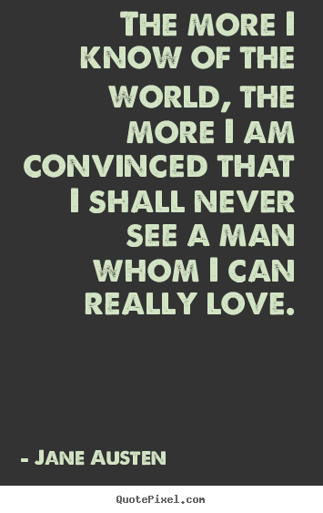 Jane Austen picture quotes - The more i know of the world, the more i am convinced.. - Love quotes