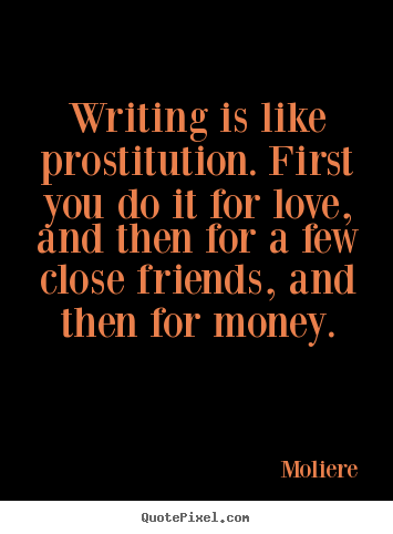 Love sayings - Writing is like prostitution. first you do it for love, and then..