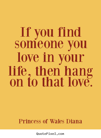 How to design image quotes about love - If you find someone you love in your life,..