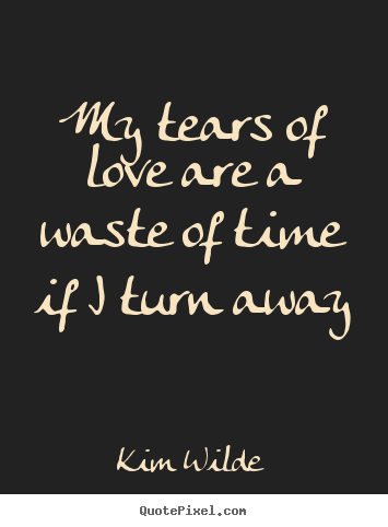 Love quotes - My tears of love are a waste of time if i turn..