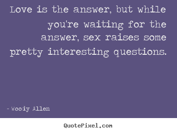 Create picture quotes about love - Love is the answer, but while you're waiting for the answer, sex..