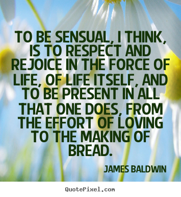 Make picture quotes about love - To be sensual, i think, is to respect and rejoice in the force..