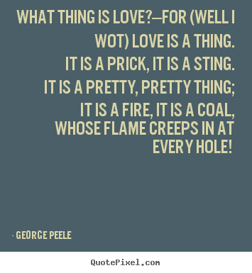 What thing is love?—for (well i wot) love is a.. George Peele greatest love quotes