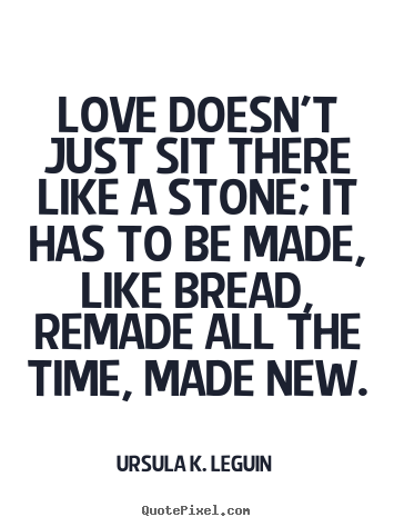Love quote - Love doesn't just sit there like a stone; it has to be made, like bread,..