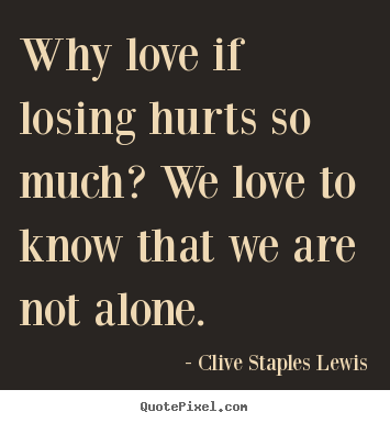 Quotes about love - Why love if losing hurts so much? we love..