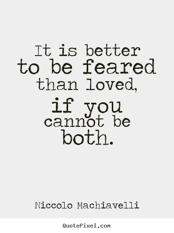 better to be loved or feared I know , the prince by nicolo machiavelli answers this question it may be answered that one should wish to be both, but, because it is difficult to unite them in one person, is much safer to be feared than loved.