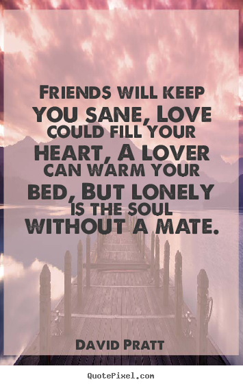 David Pratt pictures sayings - Friends will keep you sane, love could fill your heart,.. - Love quotes