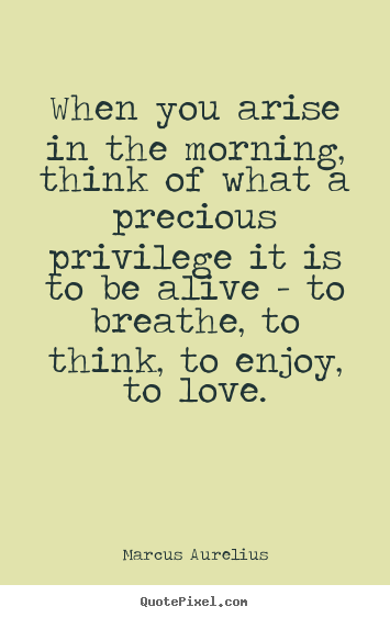 When you arise in the morning, think of what a precious privilege.. Marcus Aurelius greatest love quotes