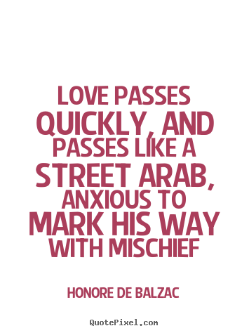 Quotes about love - Love passes quickly, and passes like a street arab, anxious to mark..