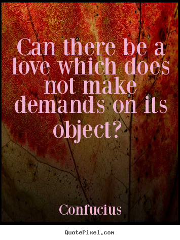 Quotes about love - Can there be a love which does not make demands on its..