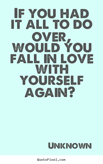Love quote - If you had it all to do over, would you fall..