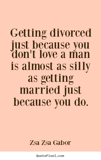 Love quotes - Getting divorced just because you don't love a man is..