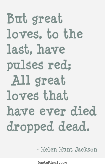 Create your own picture quotes about love - But great loves, to the last, have pulses red;..
