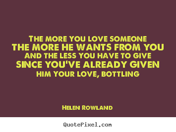 Quotes about love - The more you love someone the more he wants from you and..